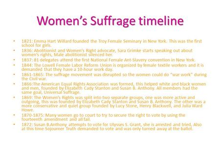 Women's Suffrage timeline 1821: Emma Hart Willard founded the Troy Female Seminary in New York. This was the first school for girls. 1836: Abolitionist.