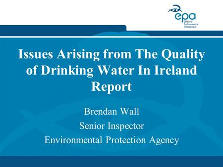 Issues Arising from The Quality of Drinking Water In Ireland Report Brendan Wall Senior Inspector Environmental Protection Agency.