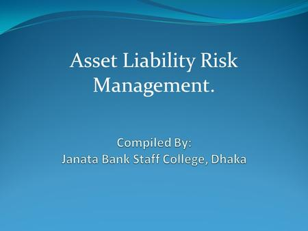 Asset Liability Risk Management..  Risk Identification  Risk Measure  Risk Monitor  Risk Manage.