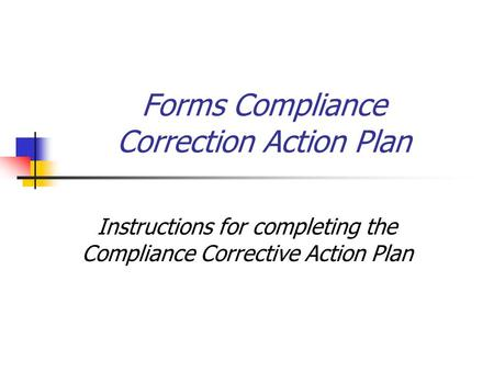 Forms Compliance Correction Action Plan Instructions for completing the Compliance Corrective Action Plan.