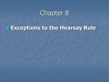 1 Chapter 8 Exceptions to the Hearsay Rule Exceptions to the Hearsay Rule.