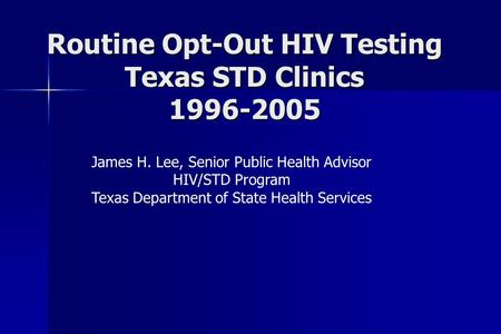 Routine Opt-Out HIV Testing Texas STD Clinics 1996-2005 James H. Lee, Senior Public Health Advisor HIV/STD Program Texas Department of State Health Services.