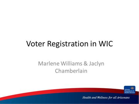 Health and Wellness for all Arizonans Voter Registration in WIC Marlene Williams & Jaclyn Chamberlain.