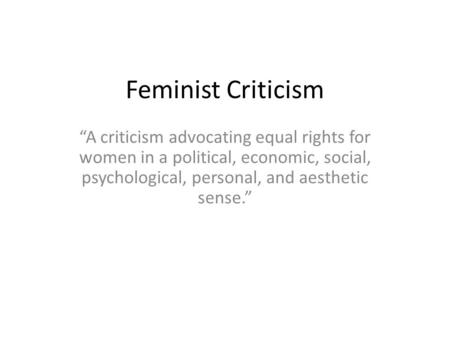 "Feminist Criticism ""A criticism advocating equal rights for women in a political, economic, social, psychological, personal, and aesthetic sense."""