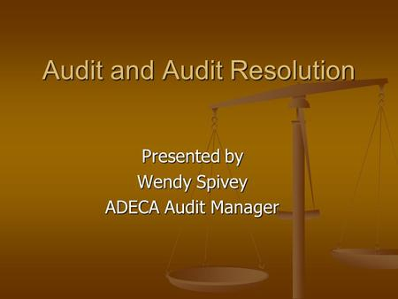 Audit and Audit Resolution Presented by Wendy Spivey ADECA Audit Manager.