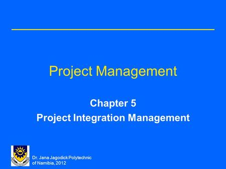 Dr. Jana Jagodick Polytechnic of Namibia, 2012 Project Management Chapter 5 Project Integration Management.