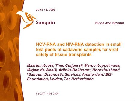 SoGAT 14-06-2006 June 14, 2006 HCV-RNA and HIV-RNA detection in small test pools of cadaveric samples for viral safety of tissue transplants Maarten Koot#,