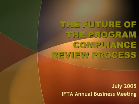 THE FUTURE OF THE PROGRAM COMPLIANCE REVIEW PROCESS July 2005 IFTA Annual Business Meeting.