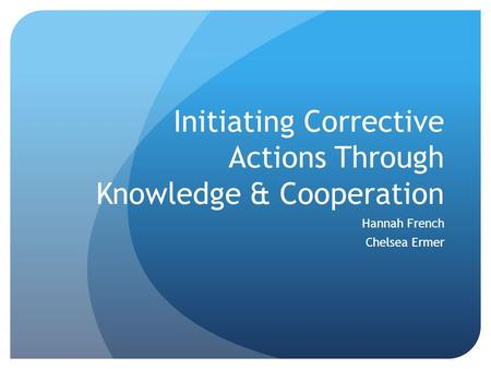 Initiating Corrective Actions Through Knowledge & Cooperation Hannah French Chelsea Ermer.
