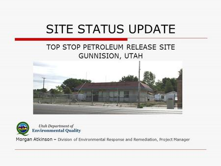 SITE STATUS UPDATE TOP STOP PETROLEUM RELEASE SITE GUNNISION, UTAH Morgan Atkinson – Division of Environmental Response and Remediation, Project Manager.
