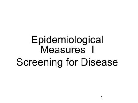 1 Epidemiological Measures I Screening for Disease.