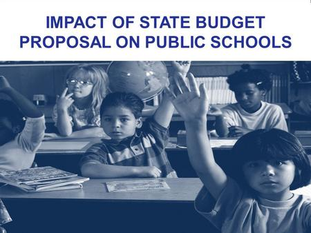 IMPACT OF STATE BUDGET PROPOSAL ON PUBLIC SCHOOLS.