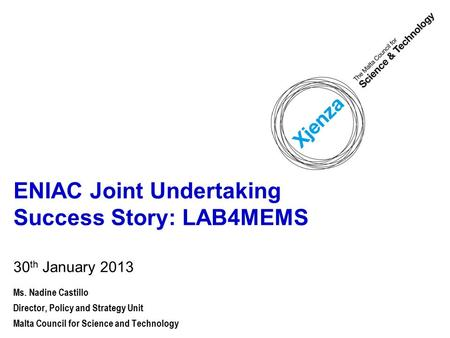ENIAC Joint Undertaking Success Story: LAB4MEMS 30 th January 2013 Ms. Nadine Castillo Director, Policy and Strategy Unit Malta Council for Science and.