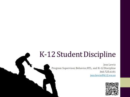 K-12 Student Discipline Jess Lewis Program Supervisor, Behavior, RTL, and K-12 Discipline 360.725.6101