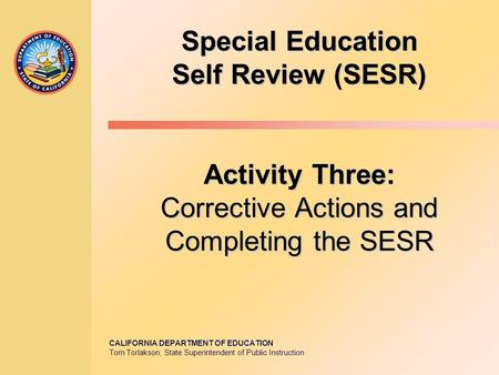 CALIFORNIA DEPARTMENT OF EDUCATION Tom Torlakson, State Superintendent of Public Instruction Special Education Self Review (SESR) Activity Three: Corrective.