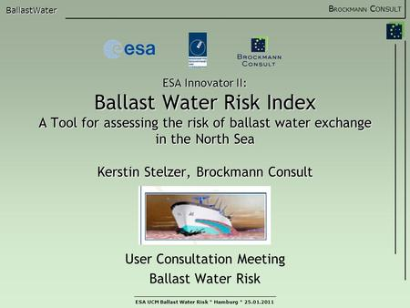 B ROCKMANN C ONSULT BallastWater ESA UCM Ballast Water Risk * Hamburg * 25.01.2011 ESA Innovator II: Ballast Water Risk Index A Tool for assessing the.