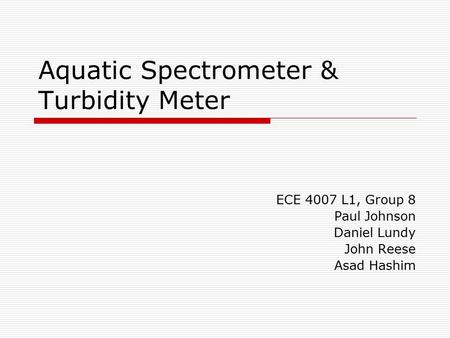 Aquatic Spectrometer & Turbidity Meter ECE 4007 L1, Group 8 Paul Johnson Daniel Lundy John Reese Asad Hashim.