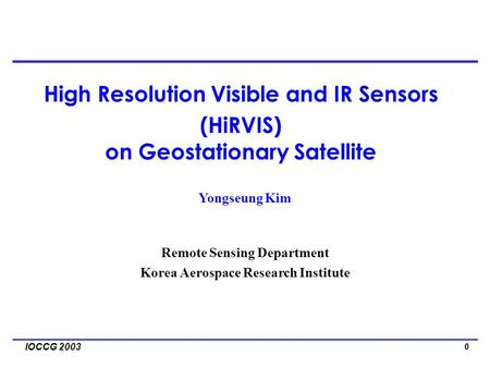 0 IOCCG 2003 Yongseung Kim Remote Sensing Department Korea Aerospace Research Institute High Resolution Visible and IR Sensors (HiRVIS) on Geostationary.