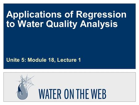 Applications of Regression to Water Quality Analysis Unite 5: Module 18, Lecture 1.