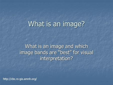 "What is an image? What is an image and which image bands are ""best"" for visual interpretation?"