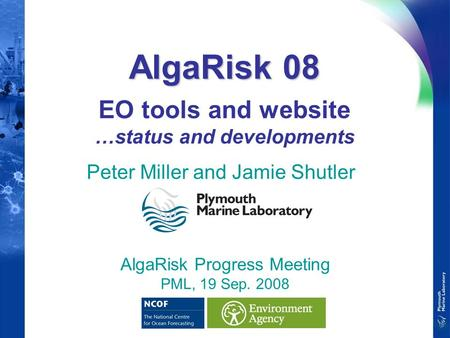 AlgaRisk 08 AlgaRisk 08 EO tools and website …status and developments Peter Miller and Jamie Shutler AlgaRisk Progress Meeting PML, 19 Sep. 2008.