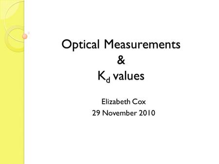 Optical Measurements & K d values Elizabeth Cox 29 November 2010.