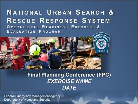 N ATIONAL U RBAN S EARCH & R ESCUE R ESPONSE S YSTEM O PERATIONAL R EADINESS E XERCISE & E VALUATION P ROGRAM Federal Emergency Management Agency Department.
