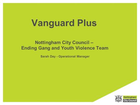 Vanguard Plus Nottingham City Council – Ending Gang and Youth Violence Team  Sarah Day - Operational Manager.