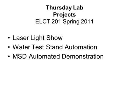 Thursday Lab Projects ELCT 201 Spring 2011 Laser Light Show Water Test Stand Automation MSD Automated Demonstration.