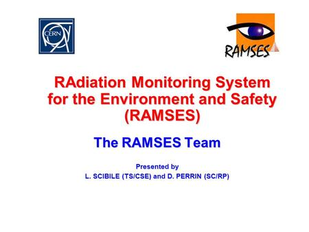 RAdiation Monitoring System for the Environment and Safety (RAMSES) The RAMSES Team Presented by L. SCIBILE (TS/CSE) and D. PERRIN (SC/RP)