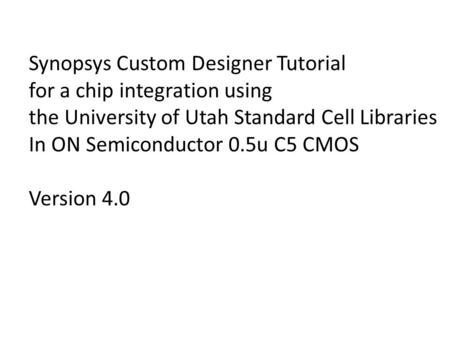 Synopsys Custom Designer Tutorial for a chip integration using the University of Utah Standard Cell Libraries In ON Semiconductor 0.5u C5 CMOS Version.