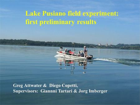 Lake Pusiano field experiment: first preliminary results Greg Attwater & Diego Copetti, Supervisors: Giannni Tartari & Jorg Imberger.