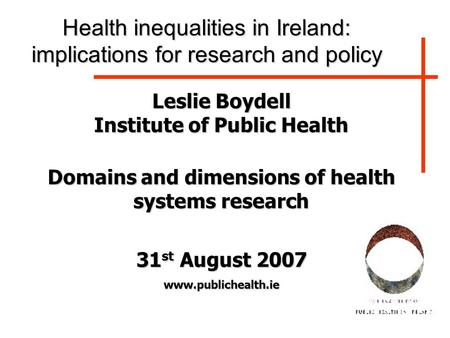Leslie Boydell Institute of Public Health Domains and dimensions of health systems research 31 st August 2007 www.publichealth.ie Health inequalities in.