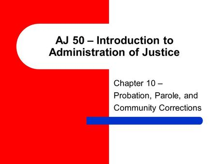 AJ 50 – Introduction to Administration of Justice Chapter 10 – Probation, Parole, and Community Corrections.