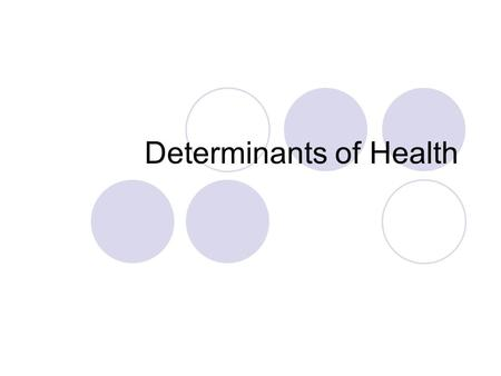 Determinants of Health. The determinants of health There are a number of factors that cause variations in health status these include environmental, biomedical,