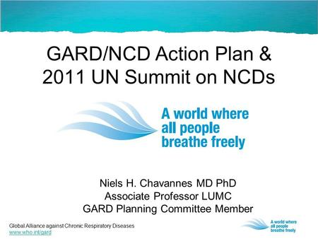 Global Alliance against Chronic Respiratory Diseases www.who.int/gard GARD/NCD Action Plan & 2011 UN Summit on NCDs Niels H. Chavannes MD PhD Associate.