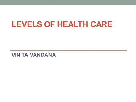 LEVELS OF HEALTH CARE VINITA VANDANA.