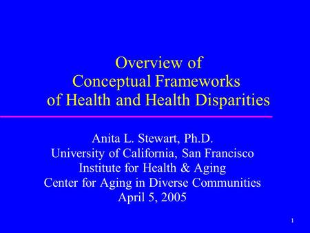 1 Overview of Conceptual Frameworks of Health and Health Disparities Anita L. Stewart, Ph.D. University of California, San Francisco Institute for Health.