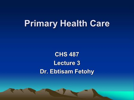 Primary Health Care CHS 487 Lecture 3 Dr. Ebtisam Fetohy.