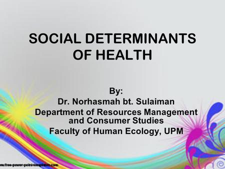 SOCIAL DETERMINANTS OF HEALTH By: Dr. Norhasmah bt. Sulaiman Department of Resources Management and Consumer Studies Faculty of Human Ecology, UPM.