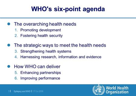 Epilepsy and WHO | 17 Oct 2008 1 |1 | WHO's six-point agenda The overarching health needs 1.Promoting development 2.Fostering health security The strategic.