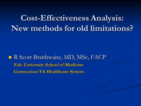 Cost-Effectiveness Analysis: New methods for old limitations? R Scott Braithwaite, MD, MSc, FACP R Scott Braithwaite, MD, MSc, FACP Yale University School.