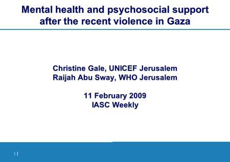 1 |1 | Mental health and psychosocial support after the recent violence in Gaza Christine Gale, UNICEF Jerusalem Raijah Abu Sway, WHO Jerusalem 11 February.