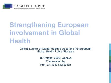 Strengthening European involvement in Global Health Official Launch of Global Health Europe and the European Global Health Policy Glossary 15 October 2009,