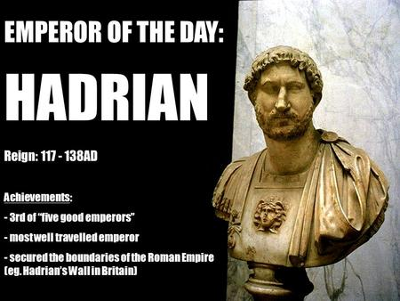 "EMPEROR OF THE DAY: HADRIAN Reign: 117 - 138AD Achievements: - 3rd of ""five good emperors"" - most well travelled emperor - secured the boundaries of the."