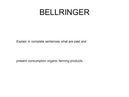 BELLRINGER Explain in complete sentences what are past and present consumption organic farming products.