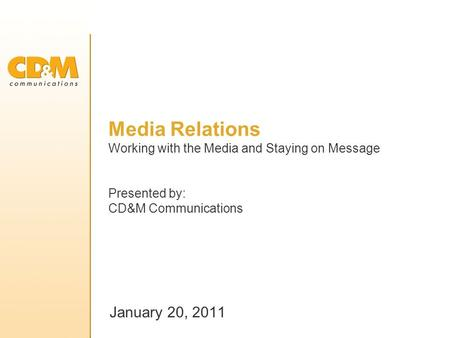 Media Relations Working with the Media and Staying on Message Presented by: CD&M Communications January 20, 2011.