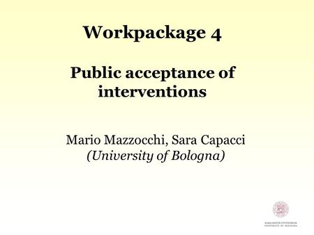 Workpackage 4 Public acceptance of interventions Mario Mazzocchi, Sara Capacci (University of Bologna)