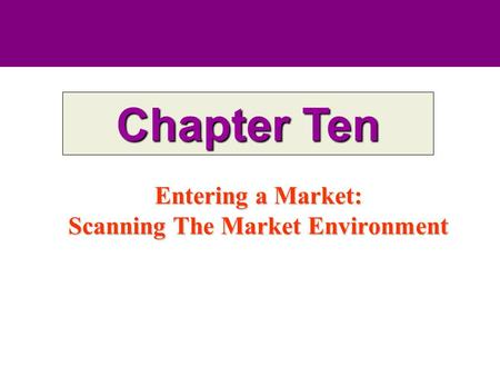 Entering a Market: Scanning The Market Environment Chapter Ten.