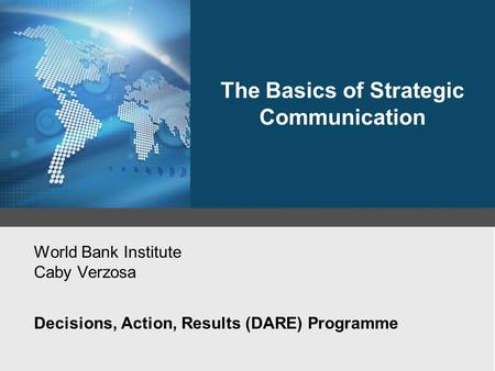 World Bank Institute Caby Verzosa Decisions, Action, Results (DARE) Programme The Basics of Strategic Communication.